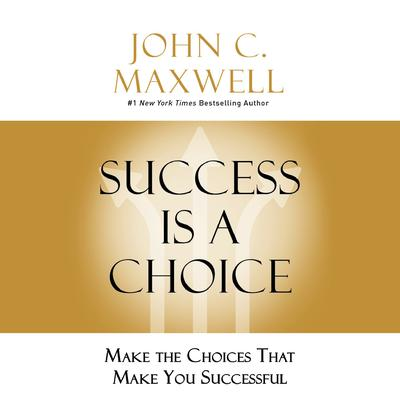 Success Is a Choice: Make the Choices that Make You Successful Audiobook, by John C. Maxwell
