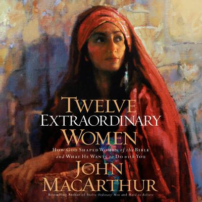 Twelve Extraordinary Women: How God Shaped Women of the Bible, and What He Wants to Do with You Audiobook, by John MacArthur