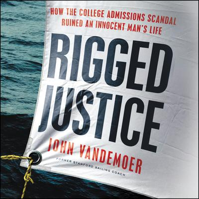 Rigged Justice: How the College Admissions Scandal Ruined an Innocent Man's Life Audiobook, by John Vandemoer