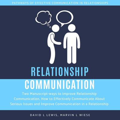 Relationship Communication:: Two Manuscript-ways to Improve Relationship Communication, How to Effectively Communicate About Serious Issues and Improve Communication in a Relationship Audiobook, by Marvin L Wiese