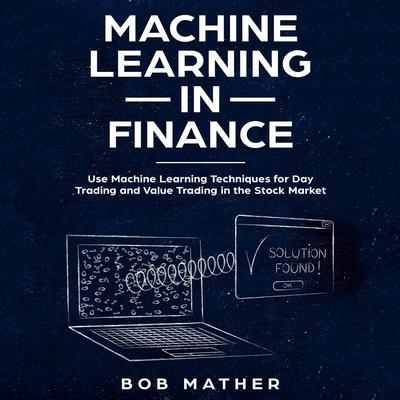 Machine Learning in Finance: Use Machine Learning Techniques for Day Trading and Value Trading in the Stock Market Audiobook, by Bob Mather