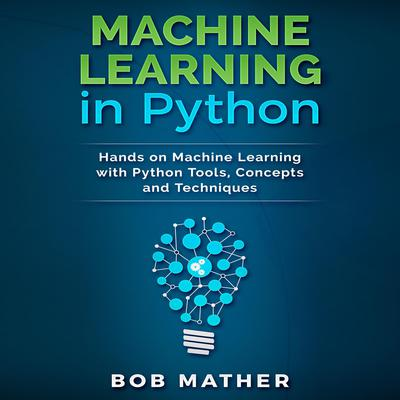 Machine Learning in Python: Hands on Machine Learning with Python Tools, Concepts and Techniques Audiobook, by Bob Mather