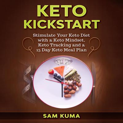 Keto Kickstart: Stimulate Your Keto Diet with a Keto Mindset, Keto Tracking and a 15 Day Keto Meal Plan Audiobook, by Sam Kuma