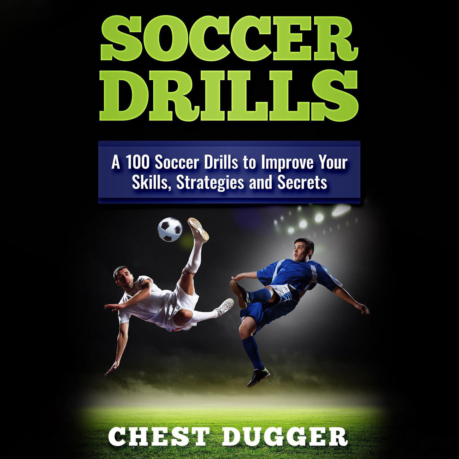 Soccer Drills: : A 100 Soccer Drills to Improve Your Skills, Strategies and Secrets Audiobook, by Chest Dugger