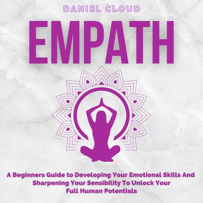 Empath; A Beginners Guide to Developing Your Emotional Skills and Sharpening your Sensibility to Unlock Your Full Human Potentials Audiobook, by Daniel Cloud