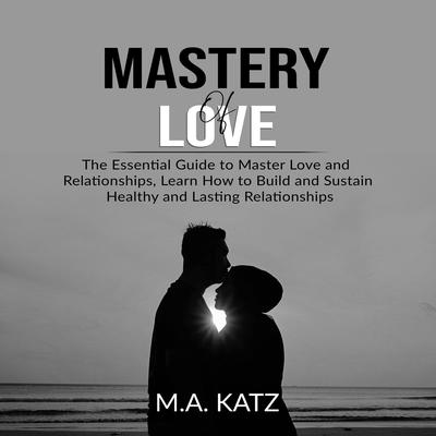 Mastery of Love: The Essential Guide to Master Love and Relationships, Learn How to Build and Sustain Healthy and Lasting Relationships Audiobook, by M.A. Katz