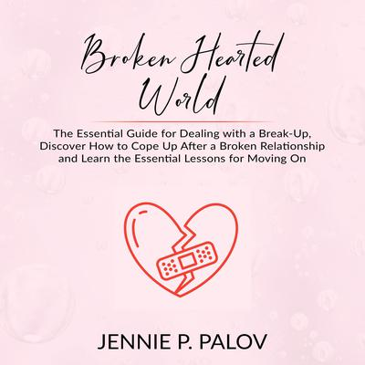 Broken Hearted World: The Essential Guide for Dealing with a Break-Up, Discover How to Cope Up After a Broken Relationship and Learn the Essential Lessons for Moving On Audiobook, by Jennie P. Palov