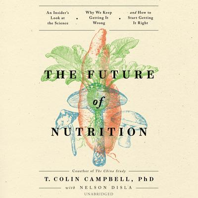 The Future of Nutrition: An Insider's Look at the Science, Why We Keep Getting It Wrong, and How to Start Getting It Right Audiobook, by T. Colin Campbell