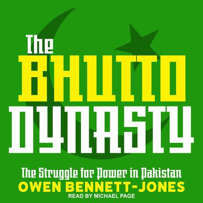 The Bhutto Dynasty: The Struggle for Power in Pakistan Audiobook, by Owen Bennett-Jones