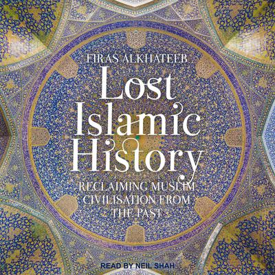 Lost Islamic History: Reclaiming Muslim Civilisation from the Past Audiobook, by