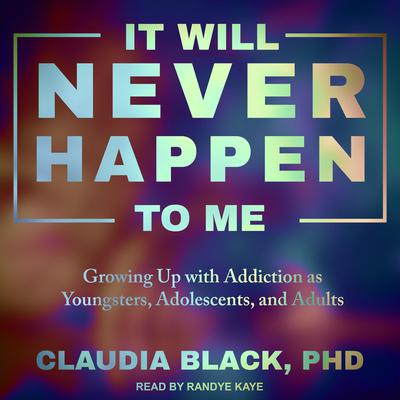 It Will Never Happen to Me: Growing Up with Addiction as Youngsters, Adolescents, and Adults Audiobook, by Claudia Black