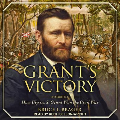 Grants Victory: How Ulysses S. Grant Won the Civil War Audiobook, by Bruce L. Brager