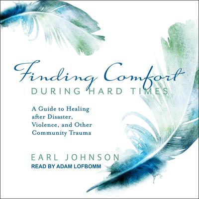 Finding Comfort During Hard Times: A Guide to Healing after Disaster, Violence, and Other Community Trauma Audiobook, by Earl Johnson