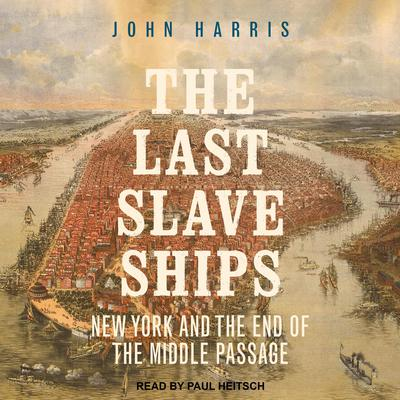 The Last Slave Ships: New York and the End of the Middle Passage Audiobook, by John Harris