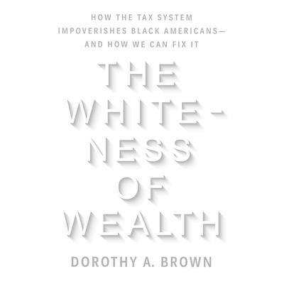 The Whiteness of Wealth: How the Tax System Impoverishes Black Americans--and How We Can Fix It Audiobook, by