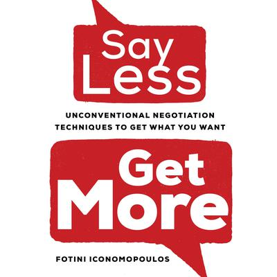 Say Less, Get More: Unconventional Negotiation Techniques to Get What You Want Audiobook, by Fotini Iconomopoulos