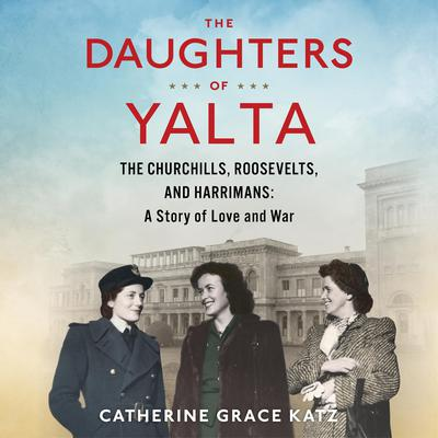 The Daughters of Yalta: The Churchills, Roosevelts, and Harrimans:  A Story of Love and War Audiobook, by