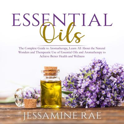 Essential Oils: The Complete Guide to Aromatherapy, Learn All About the Natural Wonders and Therapeutic Use of Essential Oils and Aromatherapy to Achieve Better Health and Wellness  Audiobook, by Jessamine Rae