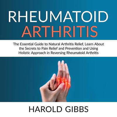 Rheumatoid Arthritis: The Essential Guide to Natural Arthritis Relief, Learn About the Secrets to Pain Relief and Prevention and Using Holistic Approach in Reversing Rheumatoid Arthritis Audiobook, by Harold Gibbs