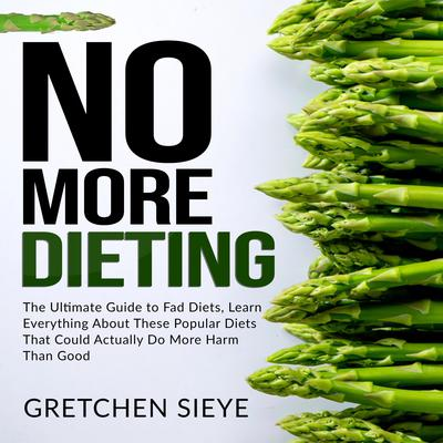 No More Dieting: The Ultimate Guide to Fad Diets, Learn Everything About These Popular Diets That Could Actually Do More Harm Than Good. Audiobook, by Gretchen Sieye