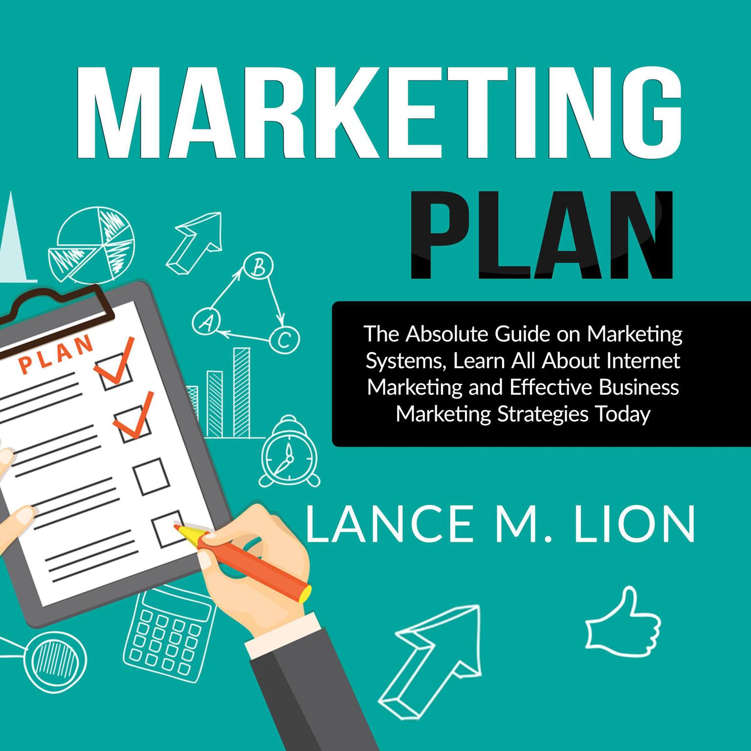 Marketing Plan: The Absolute Guide on Marketing Systems, Learn All About Internet Marketing and Effective Business Marketing Strategies Today Audiobook, by Lance M. Lion