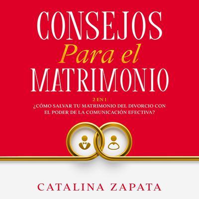 Consejos Para El Matrimonio:: 2 en 1: ¿Cómo salvar tu matrimonio del divorcio con el poder de la comunicación efectiva? Audiobook, by Catalina Zapata