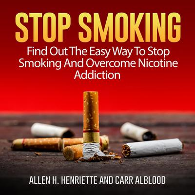 Stop Smoking: Find Out The Easy Way To Stop Smoking And Overcome Nicotine Addiction Audiobook, by Allen H. Henriette