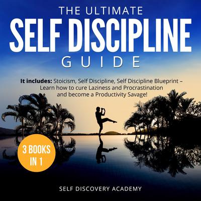 The Ultimate Self Discipline Guide - 3 Books in 1:: It includes: Stoicism, Self Discipline, Self Discipline Blueprint – Learn how to cure Laziness and Procrastination and become a Productivity Savage! Audiobook, by Self Discovery Academy