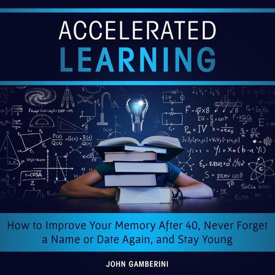 Accelerated Learning How to Improve Your Memory After 40, Never Forget a Name or Date Again, and Stay Young Audiobook, by John Gamberini