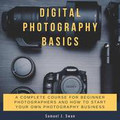 Digital Photography Basics: A Complete Course for Beginner Photographers and How to Start Your Own Photography Business