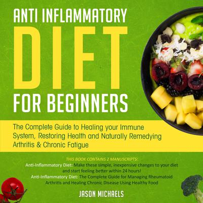 Anti-Inflammatory Diet for Beginners: The Complete Guide to Healing Your Immune System, Restoring Health and Naturally Remedying Arthritis & Chronic Fatigue Audiobook, by Jason Michaels