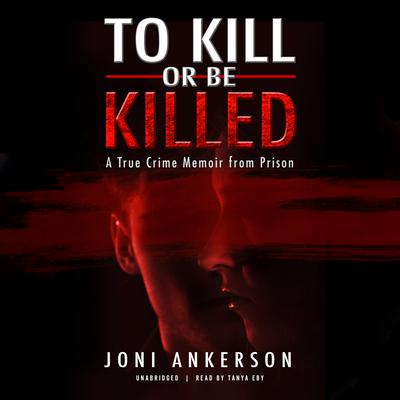 To Kill or Be Killed: A True Crime Memoir from Prison Audiobook, by Joni Ankerson