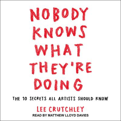 Nobody Knows What Theyre Doing: The 10 Secrets All Artists Should Know Audiobook, by Lee Crutchley