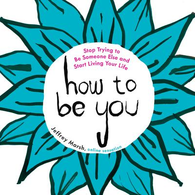How to Be You: Stop Trying to Be Someone Else and Start Living Your Life Audiobook, by Jeffrey Marsh