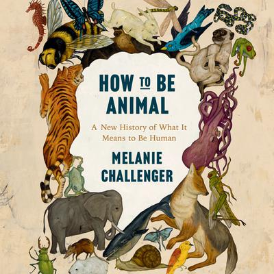 How to be Animal: A New History of What It Means to Be Human Audiobook, by Melanie Challenger