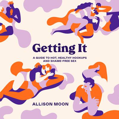 Getting It: A Guide to Hot, Healthy Hookups and Shame-Free Sex Audiobook, by Allison Moon