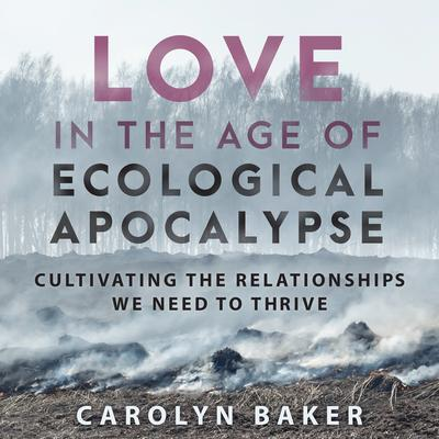 Love in the Age of Ecological Apocalypse: Cultivating the Relationships We Need to Thrive Audiobook, by Carolyn Baker