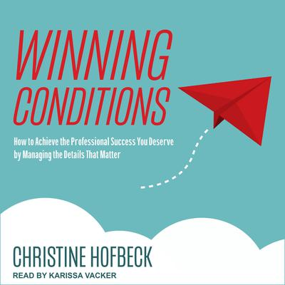 Winning Conditions: How to Achieve the Professional Success You Deserve by Managing the Details That Matter Audiobook, by Christine Hofbeck