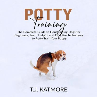 Potty Training: The Complete Guide to Houstraining Dogs for Beginners, Learn Helpful and Effective Techniques to Potty Train Your Puppy Audiobook, by T.J. Katmore