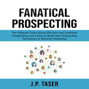 Fanatical Prospecting: The Ultimate Guide About Effective and Confident Prospecting, Learn How to Build Your Prospecting Techniques in Network Marketing  Audiobook, by J.P. Taser