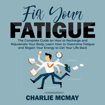 Fix Your Fatigue: The Complete Guide on How to Recharge and Rejuvenate Your Body, Learn How to Overcome Fatigue and Regain Your Energy to Get Your Life Back Audiobook, by Charlie McMay