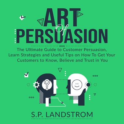 Art of Persuasion: The Ultimate Guide to Customer Persuasion, Learn Strategies and Useful Tips on How To Get Your Customers to Know, Believe and Trust in You Audiobook, by S.P. Landstrom