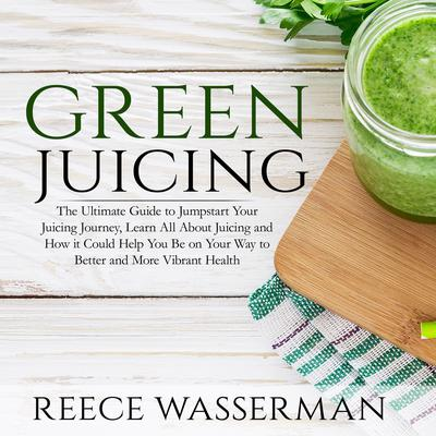 Green Juicing: The Ultimate Guide to Jumpstart Your Juicing Journey, Learn All About Juicing and How it Could Help You Be on Your Way to Better and More Vibrant Health Audiobook, by Reece Wasserman