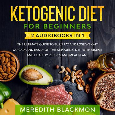 Ketogenic Diet for Beginners: 2 audiobooks in 1 - The Ultimate Guide to Burn Fat and Lose Weight Quickly and Easily on the Ketogenic Diet with Simple and Healthy Recipes and Meal Plans Audiobook, by Meredith Blackmon
