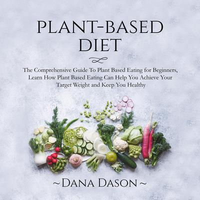 Plant Based Diet: The Comprehensive Guide To Plant Based Eating for Beginners, Learn How Plant Based Eating Can Help You Achieve Your Target Weight and Keep You Healthy Audiobook, by Dana Dason