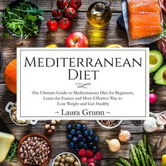 Mediterranean Diet: The Ultimate Guide to Mediterranean Diet for Beginners, Learn the Easiest and Most Effective Way to Lose Weight and Get Healthy Audiobook, by Laura Grunn