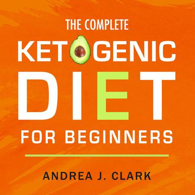The Complete Ketogenic Diet for Beginners: The Ultimate Guide to Living the Keto Lifestyle Audiobook, by Andrea J. Clark