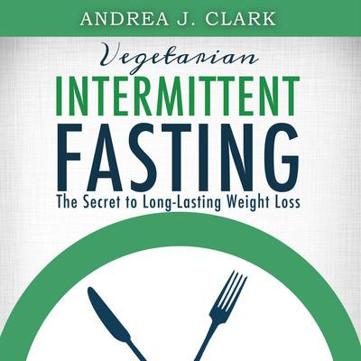 Vegetarian Intermittent Fasting: The Secret to Long-Lasting Weight Loss Audiobook, by Andrea J. Clark