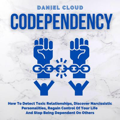 Codependency: How To Detect Toxic Relationships, Discover Narcissistic Personalities, Regain Control Of Your Life and Stop Being Dependent On Others Audiobook, by