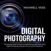 Digital Photography: The Ultimate Guide to Mastering Digital Photography, Learn about Digital Photography that you can use for Fun and Business